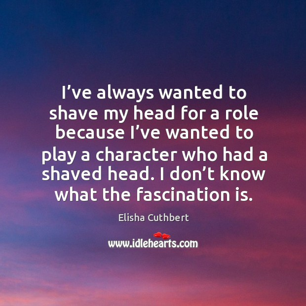 I've always wanted to shave my head for a role because I've wanted to play a character.. Elisha Cuthbert Picture Quote