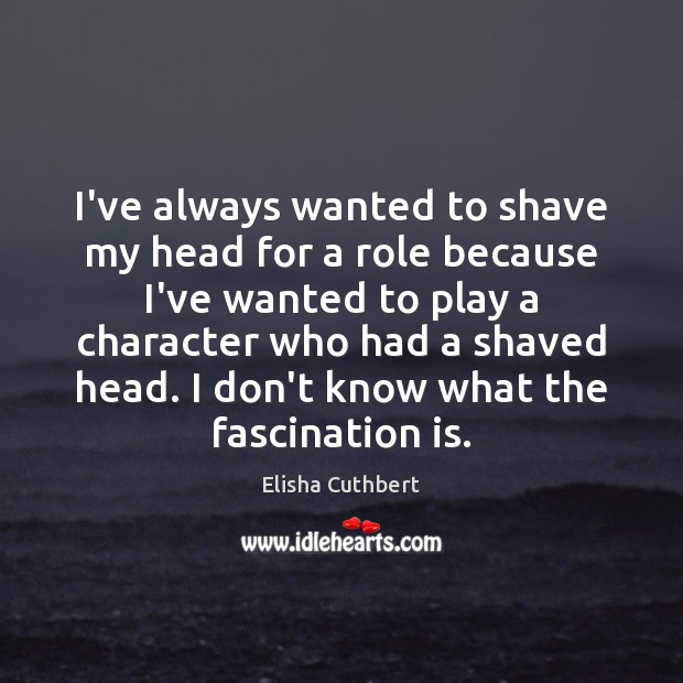 I've always wanted to shave my head for a role because I've Elisha Cuthbert Picture Quote