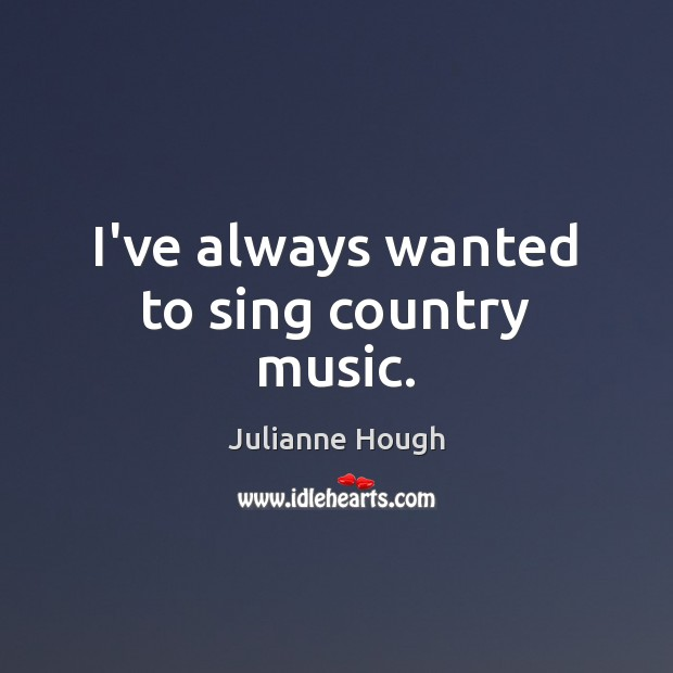 I've always wanted to sing country music. Julianne Hough Picture Quote