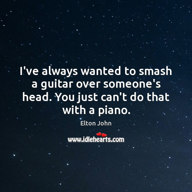 I've always wanted to smash a guitar over someone's head. You just Elton John Picture Quote