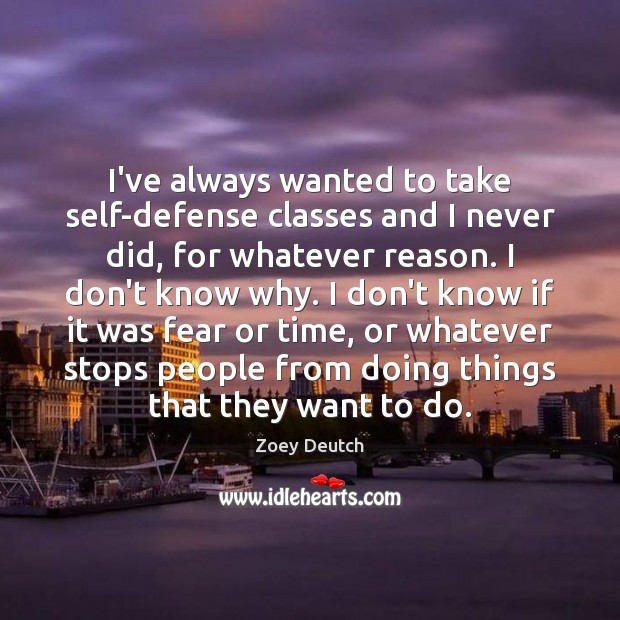 Zoey Deutch Picture Quote image saying: I've always wanted to take self-defense classes and I never did, for