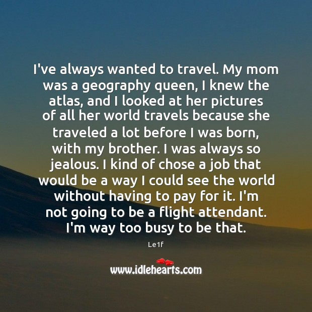 I've always wanted to travel. My mom was a geography queen, I Le1f Picture Quote