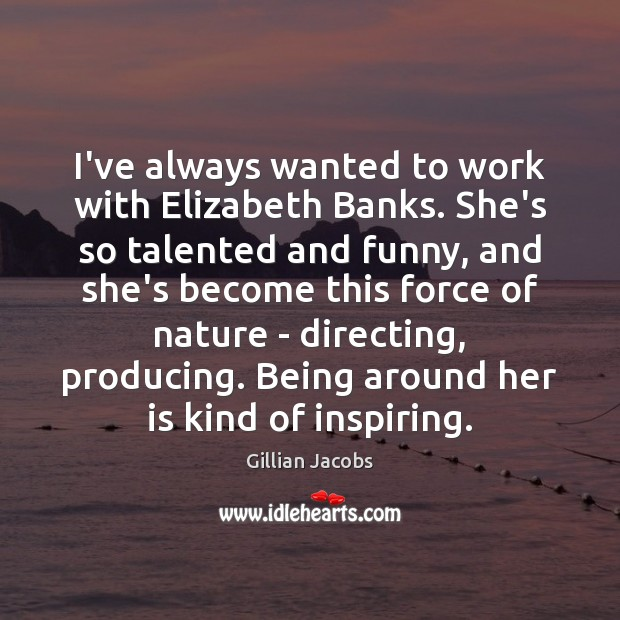 I've always wanted to work with Elizabeth Banks. She's so talented and Image