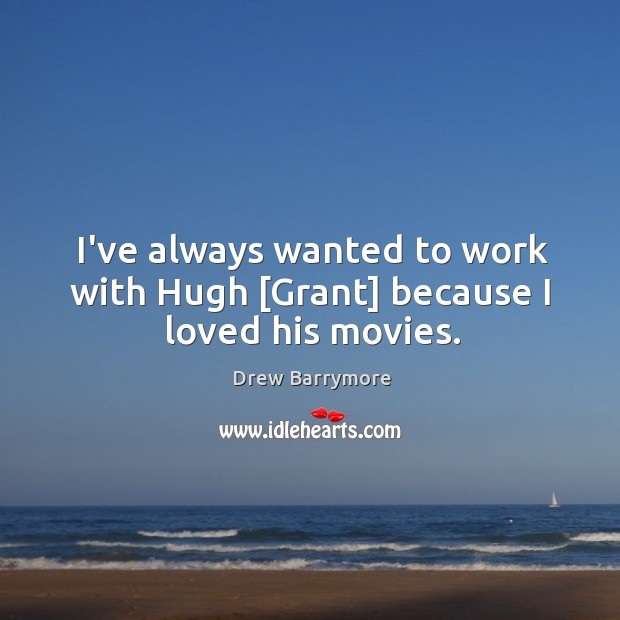 I've always wanted to work with Hugh [Grant] because I loved his movies. Image