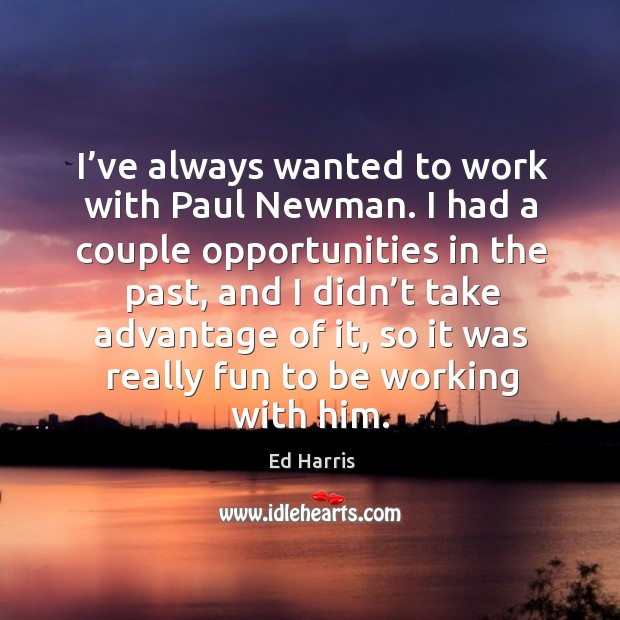 I've always wanted to work with paul newman. I had a couple opportunities in the past Image