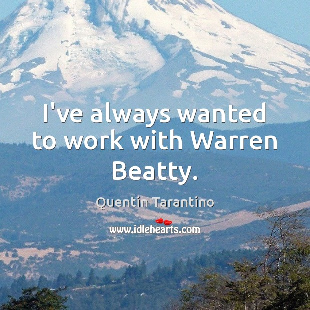 Image, I've always wanted to work with Warren Beatty.