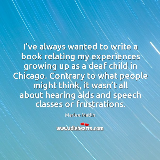 I've always wanted to write a book relating my experiences growing up as a deaf child in chicago. Marlee Matlin Picture Quote