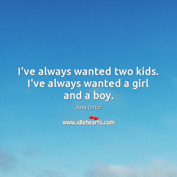 I've always wanted two kids. I've always wanted a girl and a boy. Image