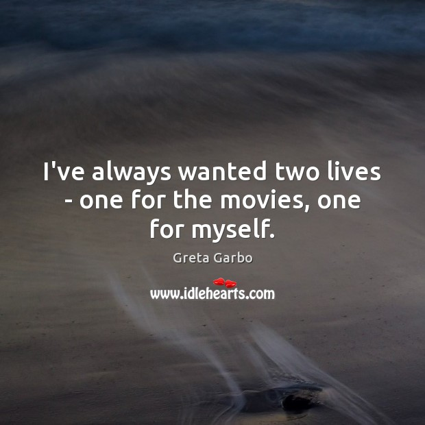 I've always wanted two lives – one for the movies, one for myself. Greta Garbo Picture Quote