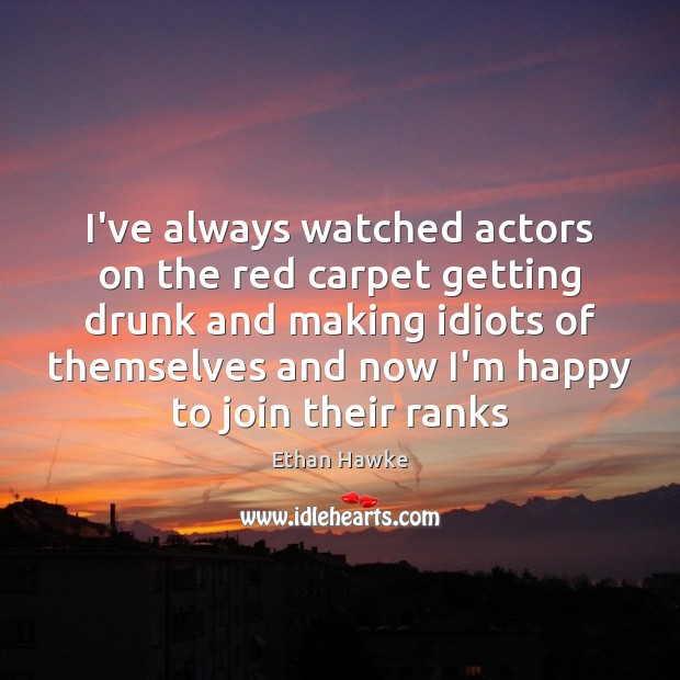 I've always watched actors on the red carpet getting drunk and making Ethan Hawke Picture Quote