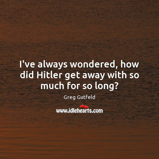 I've always wondered, how did Hitler get away with so much for so long? Greg Gutfeld Picture Quote
