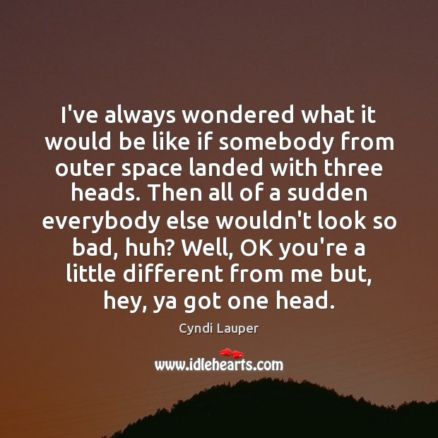 I've always wondered what it would be like if somebody from outer Cyndi Lauper Picture Quote