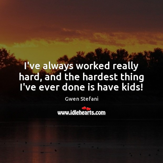 I've always worked really hard, and the hardest thing I've ever done is have kids! Gwen Stefani Picture Quote