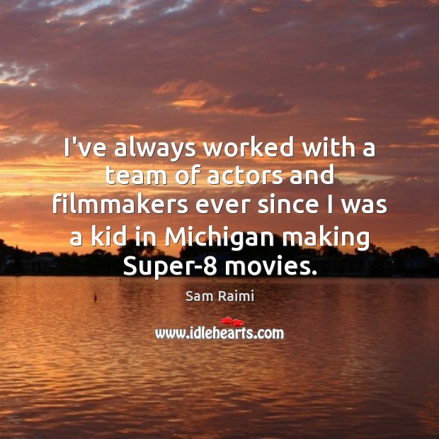 Image, I've always worked with a team of actors and filmmakers ever since