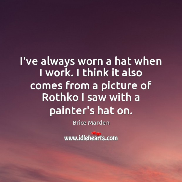Image, I've always worn a hat when I work. I think it also