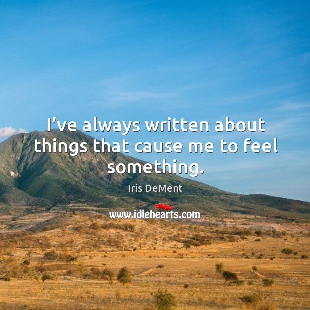 I've always written about things that cause me to feel something. Iris DeMent Picture Quote