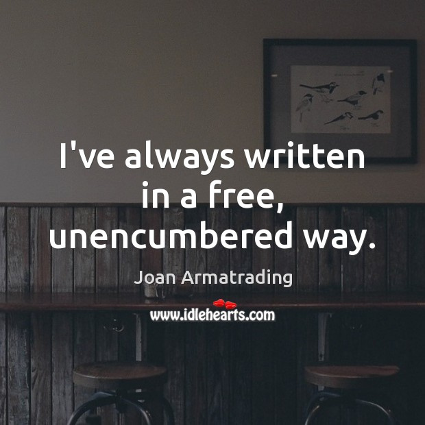 I've always written in a free, unencumbered way. Image