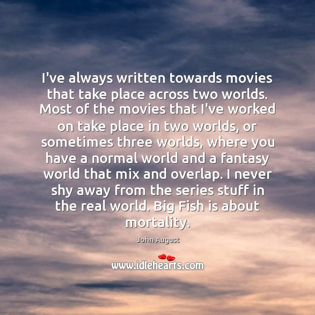 I've always written towards movies that take place across two worlds. Most John August Picture Quote