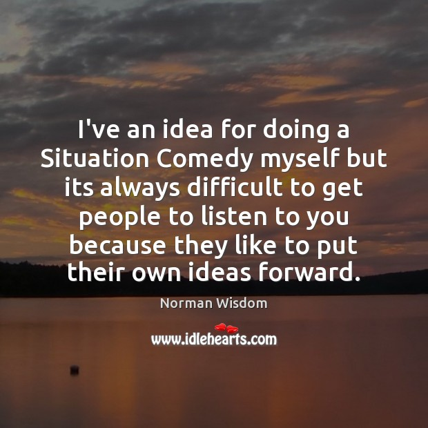 I've an idea for doing a Situation Comedy myself but its always Norman Wisdom Picture Quote