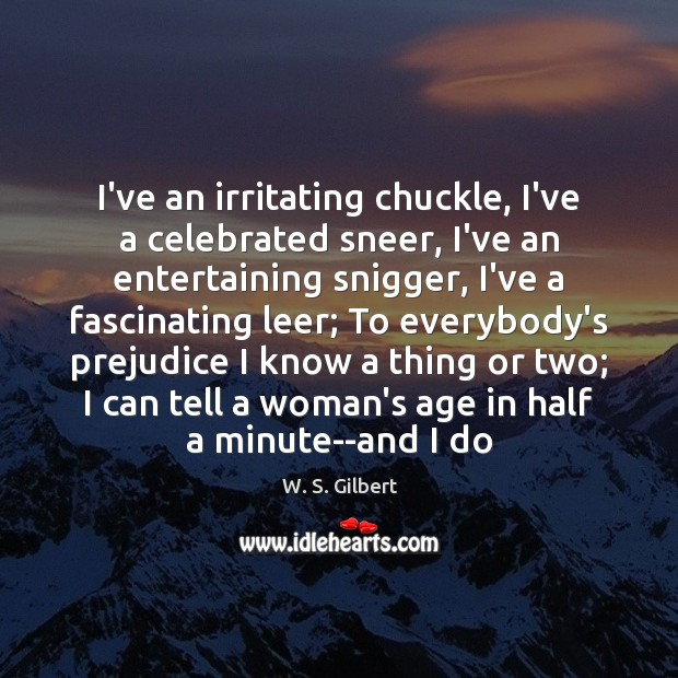 I've an irritating chuckle, I've a celebrated sneer, I've an entertaining snigger, W. S. Gilbert Picture Quote