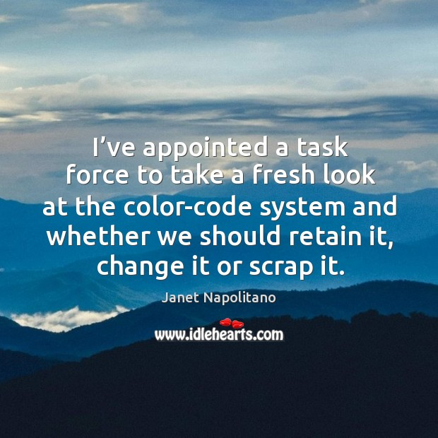 I've appointed a task force to take a fresh look at the color-code system and whether we should retain it Image