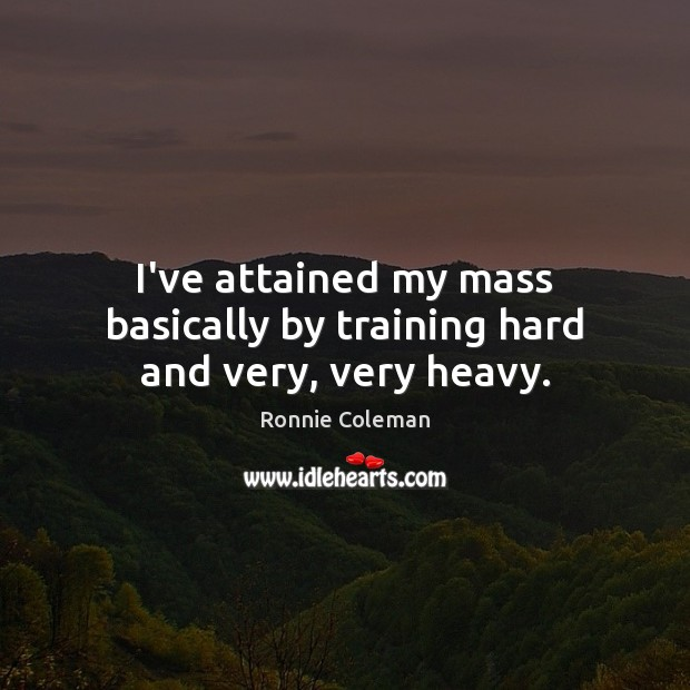 I've attained my mass basically by training hard and very, very heavy. Image