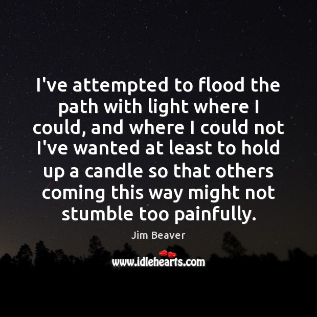 I've attempted to flood the path with light where I could, and Jim Beaver Picture Quote