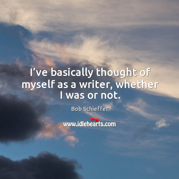 I've basically thought of myself as a writer, whether I was or not. Image