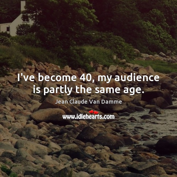 I've become 40, my audience is partly the same age. Image