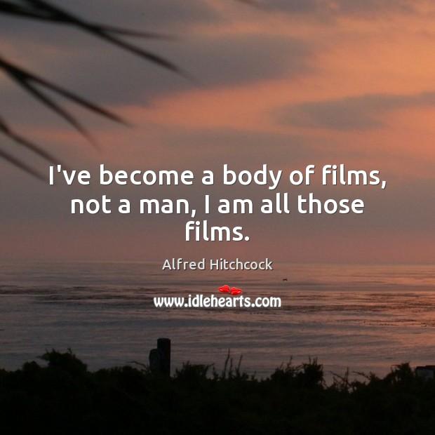 I've become a body of films, not a man, I am all those films. Image