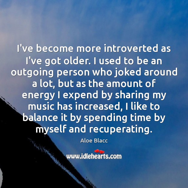 I've become more introverted as I've got older. I used to be Image