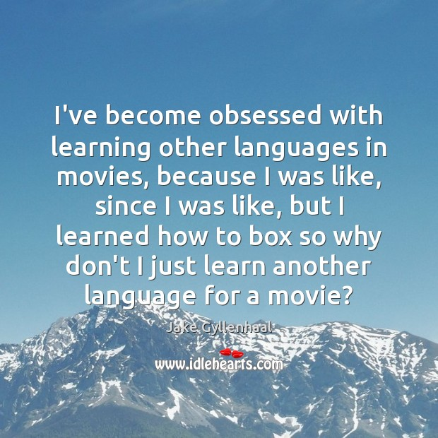 I've become obsessed with learning other languages in movies, because I was Jake Gyllenhaal Picture Quote
