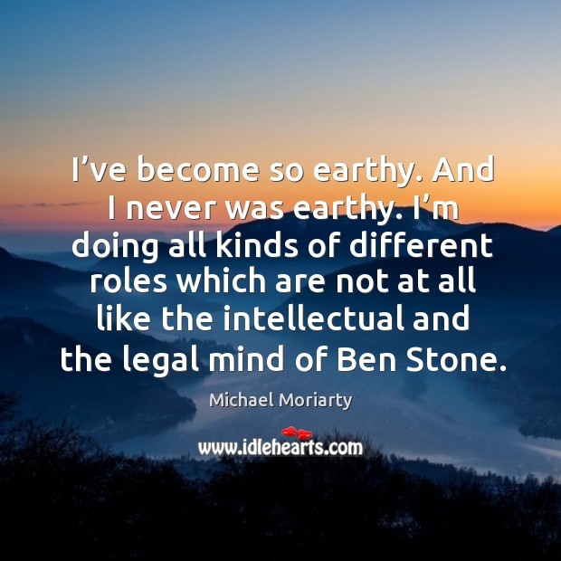 I've become so earthy. And I never was earthy. I'm doing all kinds of different roles which are not at Michael Moriarty Picture Quote