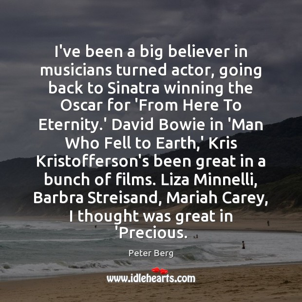 I've been a big believer in musicians turned actor, going back to Peter Berg Picture Quote