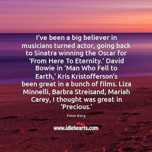 I've been a big believer in musicians turned actor, going back to sinatra winning the oscar for Peter Berg Picture Quote