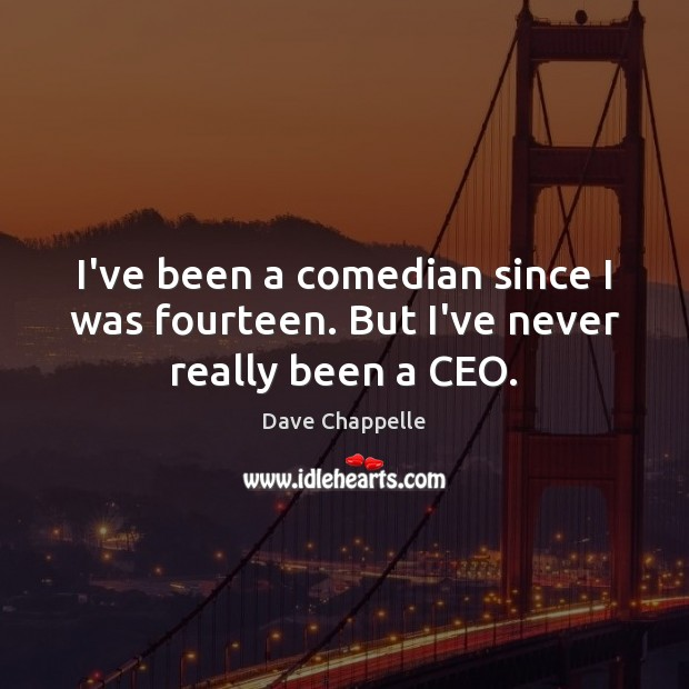 I've been a comedian since I was fourteen. But I've never really been a CEO. Dave Chappelle Picture Quote