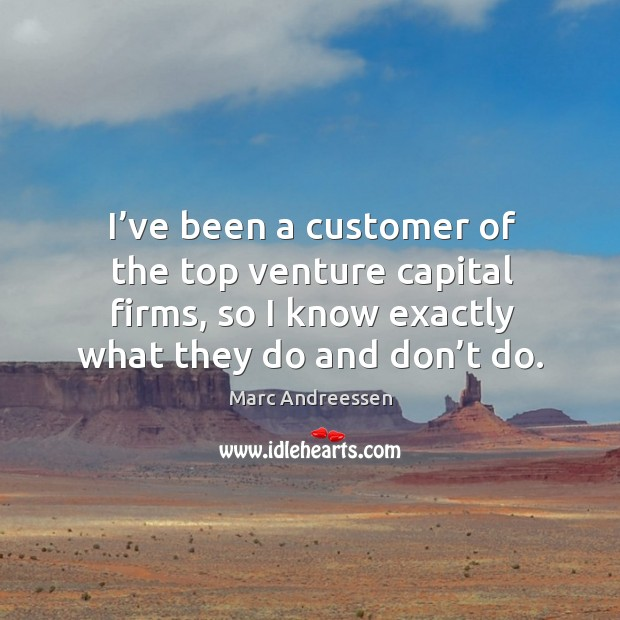 I've been a customer of the top venture capital firms, so I know exactly what they do and don't do. Image