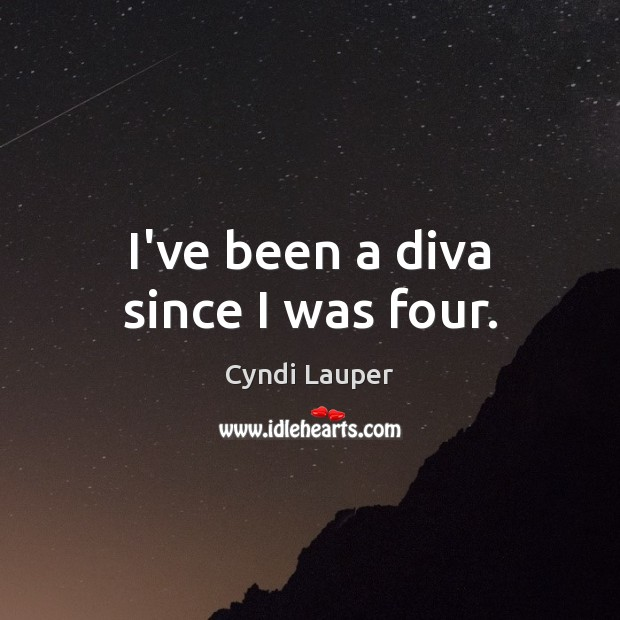 I've been a diva since I was four. Cyndi Lauper Picture Quote
