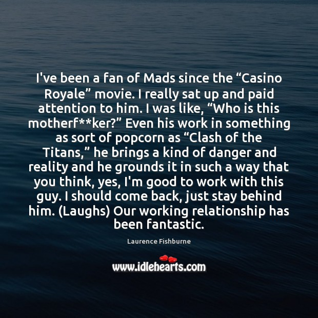 "I've been a fan of Mads since the ""Casino Royale"" movie. I Laurence Fishburne Picture Quote"