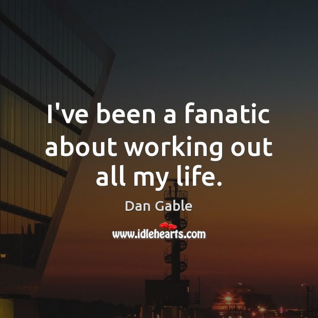 I've been a fanatic about working out all my life. Dan Gable Picture Quote