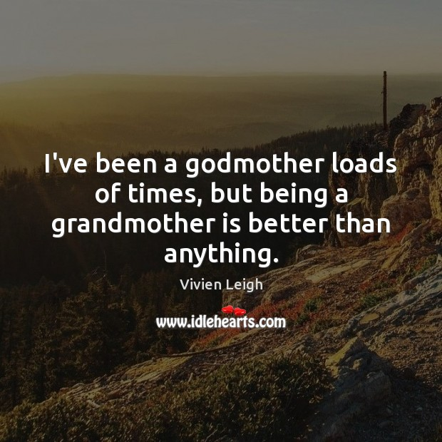 Image, I've been a godmother loads of times, but being a grandmother is better than anything.