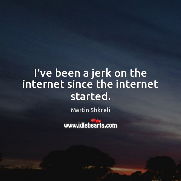 I've been a jerk on the internet since the internet started. Image