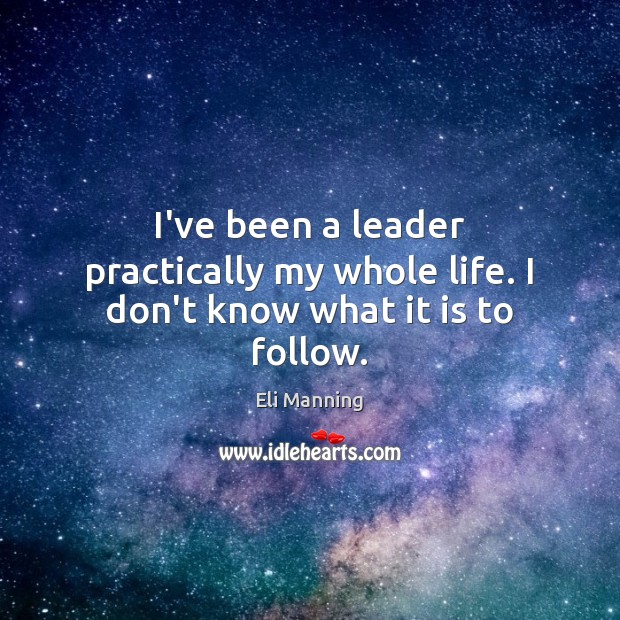 I've been a leader practically my whole life. I don't know what it is to follow. Eli Manning Picture Quote