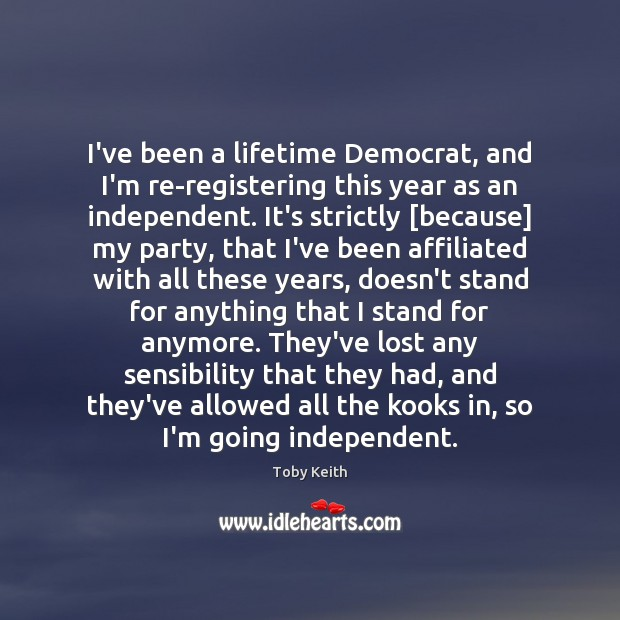 Image, I've been a lifetime Democrat, and I'm re-registering this year as an