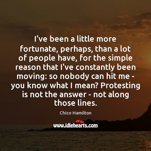 I've been a little more fortunate, perhaps, than a lot of people Image