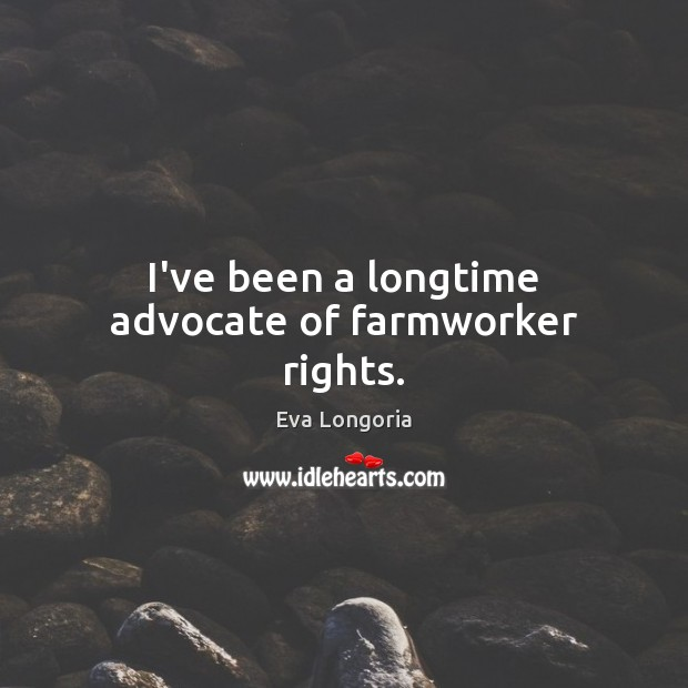 I've been a longtime advocate of farmworker rights. Eva Longoria Picture Quote