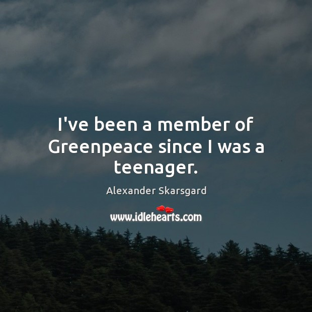 Image, I've been a member of Greenpeace since I was a teenager.