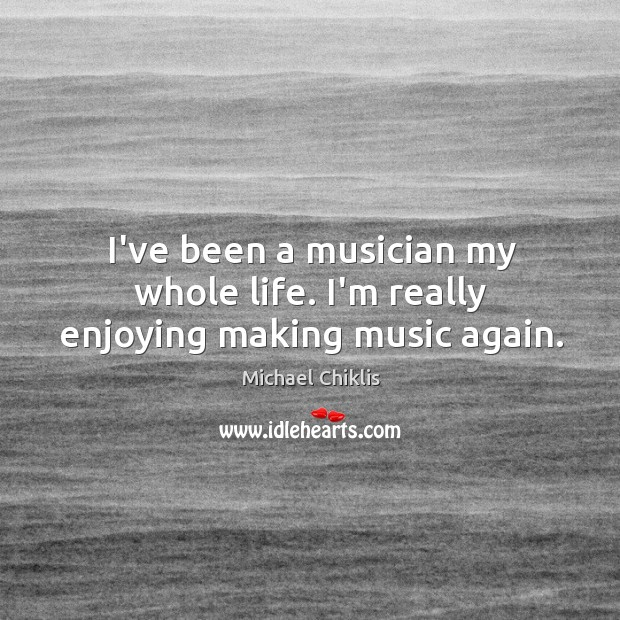 I've been a musician my whole life. I'm really enjoying making music again. Image