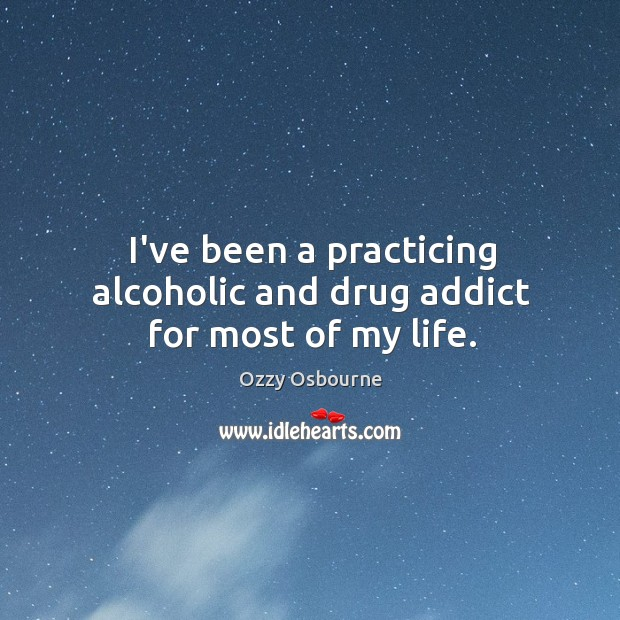 I've been a practicing alcoholic and drug addict for most of my life. Image