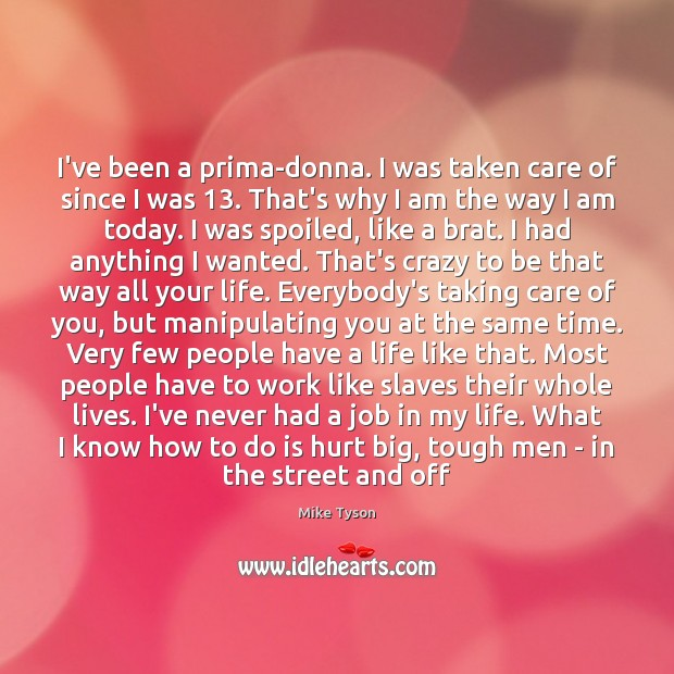 I've been a prima-donna. I was taken care of since I was 13. Image